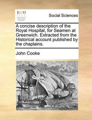 A Concise Description of the Royal Hospital, for Seamen at Greenwich. Extracted from the Historical Account Published by the Chaplains.