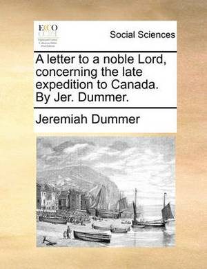 A Letter to a Noble Lord, Concerning the Late Expedition to Canada. by Jer. Dummer