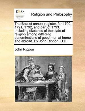 The Baptist Annual Register, for 1790, 1791, 1792, and Part of 1793. Including Sketches of the State of Religion Among Different Denominations of Good Men at Home and Abroad. by John Rippon, D.D.