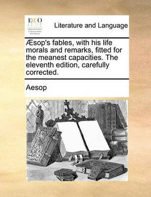Aesop's Fables, with His Life Morals and Remarks, Fitted for the Meanest Capacities. the Eleventh Edition, Carefully Corrected.