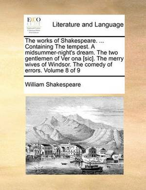 The Works of Shakespeare. ... Containing the Tempest. a Midsummer-Night's Dream. the Two Gentlemen of Ver Ona [Sic]. the Merry Wives of Windsor. the Comedy of Errors. Volume 8 of 9