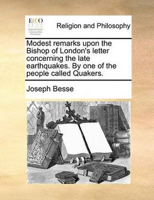 Modest Remarks Upon the Bishop of London's Letter Concerning the Late Earthquakes. by One of the People Called Quakers.