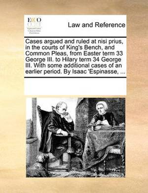 Cases Argued and Ruled at Nisi Prius, in the Courts of King's Bench, and Common Pleas, from Easter Term 33 George III. to Hilary Term 34 George III. with Some Additional Cases of an Earlier Period. by Isaac 'Espinasse, ...