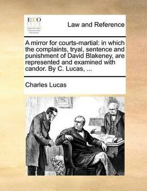 A Mirror for Courts-Martial: In Which the Complaints, Tryal, Sentence and Punishment of David Blakeney, Are Represented and Examined with Candor. by C. Lucas, ...