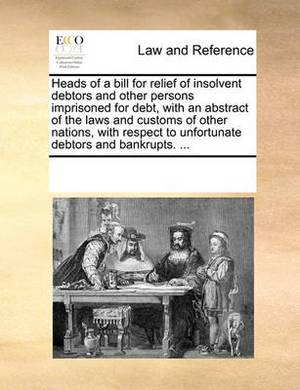 Heads of a Bill for Relief of Insolvent Debtors and Other Persons Imprisoned for Debt, with an Abstract of the Laws and Customs of Other Nations, with Respect to Unfortunate Debtors and Bankrupts. ...