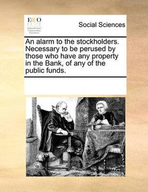 An Alarm to the Stockholders. Necessary to Be Perused by Those Who Have Any Property in the Bank, of Any of the Public Funds.