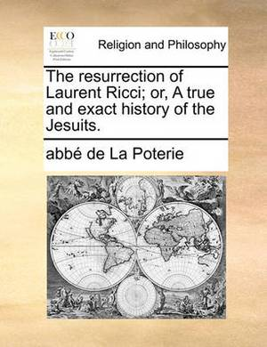 The Resurrection of Laurent Ricci; Or, a True and Exact History of the Jesuits.