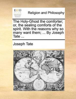 The Holy-Ghost the Comforter; Or, the Sealing Comforts of the Spirit. with the Reasons Why So Many Want Them; ... by Joseph Tate ...