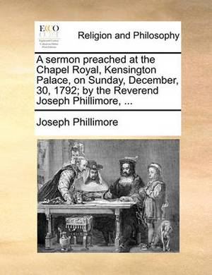 A Sermon Preached at the Chapel Royal, Kensington Palace, on Sunday, December, 30, 1792; By the Reverend Joseph Phillimore, ...