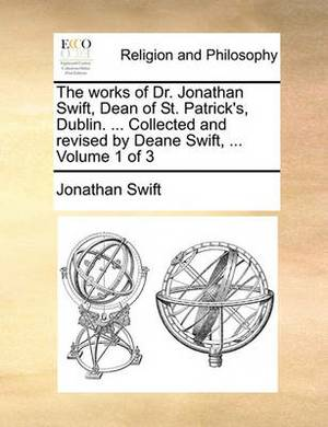The Works of Dr. Jonathan Swift, Dean of St. Patrick's, Dublin. ... Collected and Revised by Deane Swift, ... Volume 1 of 3