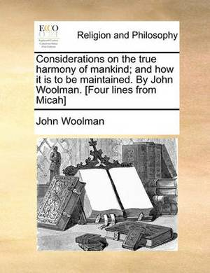 Considerations on the True Harmony of Mankind; And How It Is to Be Maintained. by John Woolman. [Four Lines from Micah]
