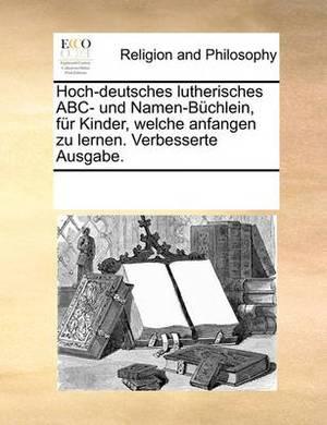 Hoch-Deutsches Lutherisches ABC- Und Namen-Buchlein, Fur Kinder, Welche Anfangen Zu Lernen. Verbesserte Ausgabe.