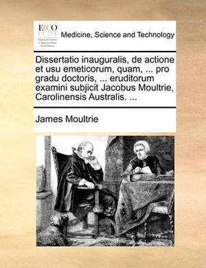 Dissertatio Inauguralis, de Actione Et Usu Emeticorum, Quam, ... Pro Gradu Doctoris, ... Eruditorum Examini Subjicit Jacobus Moultrie, Carolinensis Australis. ...