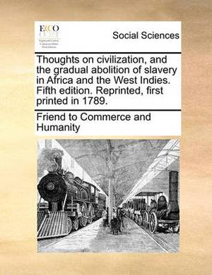 Thoughts on Civilization, and the Gradual Abolition of Slavery in Africa and the West Indies. Fifth Edition. Reprinted, First Printed in 1789.