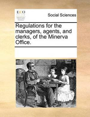 Regulations for the Managers, Agents, and Clerks, of the Minerva Office.