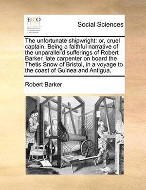 The Unfortunate Shipwright: Or, Cruel Captain. Being a Faithful Narrative of the Unparallel'd Sufferings of Robert Barker, Late Carpenter on Board the Thetis Snow of Bristol, in a Voyage to the Coast of Guinea and Antigua.