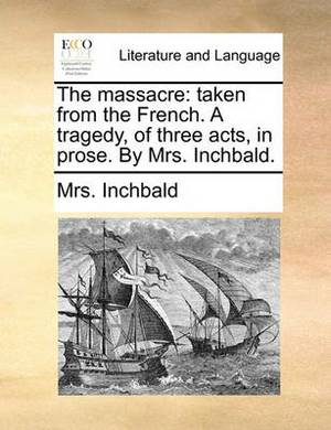 The Massacre: Taken from the French. a Tragedy, of Three Acts, in Prose. by Mrs. Inchbald.