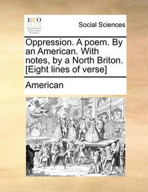 Oppression. a Poem. by an American. with Notes, by a North Briton. [Eight Lines of Verse]