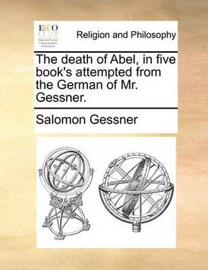 The Death of Abel, in Five Book's Attempted from the German of Mr. Gessner.
