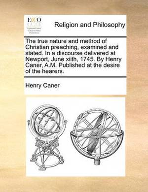The True Nature and Method of Christian Preaching, Examined and Stated. in a Discourse Delivered at Newport, June Xiith, 1745. by Henry Caner, A.M. Published at the Desire of the Hearers.
