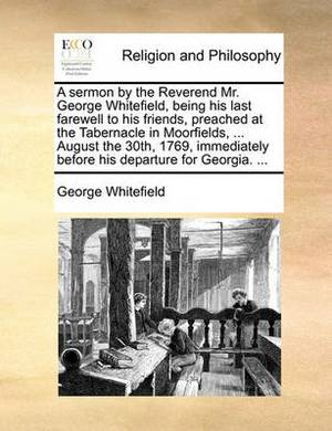 A Sermon by the Reverend Mr. George Whitefield, Being His Last Farewell to His Friends, Preached at the Tabernacle in Moorfields, ... August the 30th, 1769, Immediately Before His Departure for Georgia. ...
