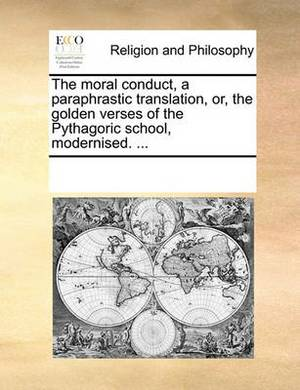 The Moral Conduct, a Paraphrastic Translation, Or, the Golden Verses of the Pythagoric School, Modernised. ...