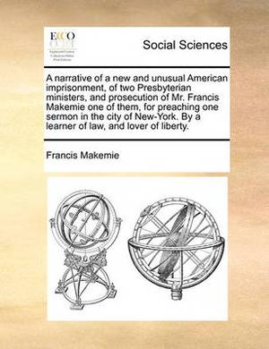 A Narrative of a New and Unusual American Imprisonment, of Two Presbyterian Ministers, and Prosecution of Mr. Francis Makemie One of Them, for Preaching One Sermon in the City of New-York. by a Learner of Law, and Lover of Liberty.