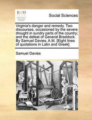 Virginia's Danger and Remedy. Two Discourses, Occasioned by the Severe Drought in Sundry Parts of the Country; And the Defeat of General Braddock. by Samuel Davies, A.M. [Eight Lines of Quotations in Latin and Greek]