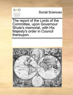 The Report of the Lords of the Committee, Upon Governour Shute's Memorial, with His Majesty's Order in Council Thereupon.