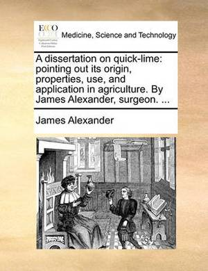 A Dissertation on Quick-Lime: Pointing Out Its Origin, Properties, Use, and Application in Agriculture. by James Alexander, Surgeon. ...