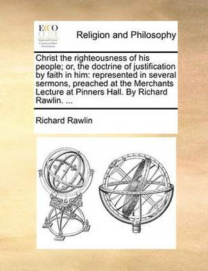 Christ the Righteousness of His People; Or, the Doctrine of Justification by Faith in Him: Represented in Several Sermons, Preached at the Merchants Lecture at Pinners Hall. by Richard Rawlin. ...