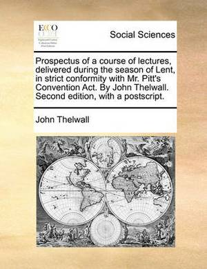 Prospectus of a Course of Lectures, Delivered During the Season of Lent, in Strict Conformity with Mr. Pitt's Convention ACT. by John Thelwall. Second Edition, with a PostScript.