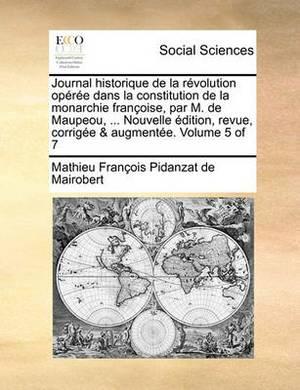 Journal Historique de La Revolution Operee Dans La Constitution de La Monarchie Francoise, Par M. de Maupeou, ... Nouvelle Edition, Revue, Corrigee & Augmentee. Volume 5 of 7