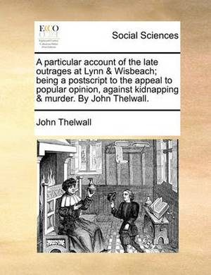 A Particular Account of the Late Outrages at Lynn & Wisbeach; Being a PostScript to the Appeal to Popular Opinion, Against Kidnapping & Murder. by John Thelwall.