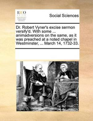 Dr. Robert Vyner's Excise Sermon Versify'd. with Some ... Animadversions on the Same, as It Was Preached at a Noted Chapel in Westminster, ... March 14, 1732-33.