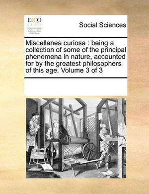 Miscellanea Curiosa: Being a Collection of Some of the Principal Phenomena in Nature, Accounted for by the Greatest Philosophers of This Age. Volume 3 of 3