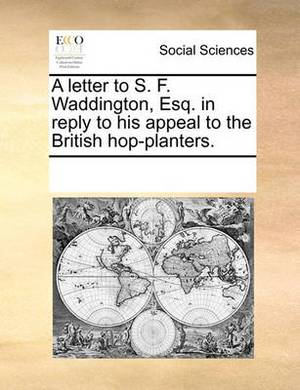 A Letter to S. F. Waddington, Esq. in Reply to His Appeal to the British Hop-Planters.