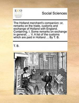 The Holland Merchant's Companion: Or, Remarks on the Trade, Customs and Exchange of Holland with England. Containing, I. Some Remarks on Exchange in General; ... V. a List of the Customs Which Are Paid in Holland ... by T. B.