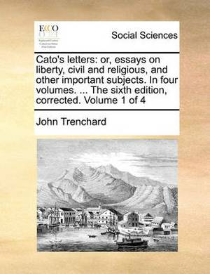 Cato's Letters: Or, Essays on Liberty, Civil and Religious, and Other Important Subjects. in Four Volumes. ... the Sixth Edition, Corrected. Volume 1 of 4