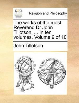 The Works of the Most Reverend Dr John Tillotson, ... in Ten Volumes. Volume 9 of 10