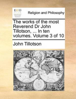 The Works of the Most Reverend Dr John Tillotson, ... in Ten Volumes. Volume 3 of 10