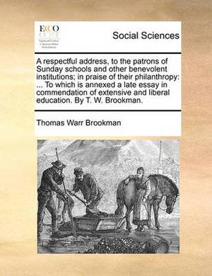 A Respectful Address, to the Patrons of Sunday Schools and Other Benevolent Institutions; In Praise of Their Philanthropy: To Which Is Annexed a Late Essay in Commendation of Extensive and Liberal Education. by T. W. Brookman.