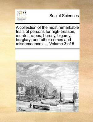 A Collection of the Most Remarkable Trials of Persons for High-Treason, Murder, Rapes, Heresy, Bigamy, Burglary; And Other Crimes and Misdemeanors. ... Volume 3 of 5