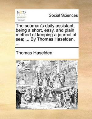 The Seaman's Daily Assistant, Being a Short, Easy, and Plain Method of Keeping a Journal at Sea; ... by Thomas Haselden, ...