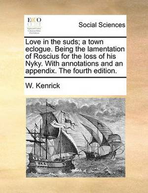 Love in the Suds; A Town Eclogue. Being the Lamentation of Roscius for the Loss of His Nyky. with Annotations and an Appendix. the Fourth Edition.