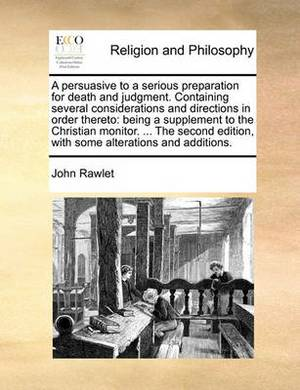 A Persuasive to a Serious Preparation for Death and Judgment. Containing Several Considerations and Directions in Order Thereto: Being a Supplement to the Christian Monitor. ... the Second Edition, with Some Alterations and Additions.