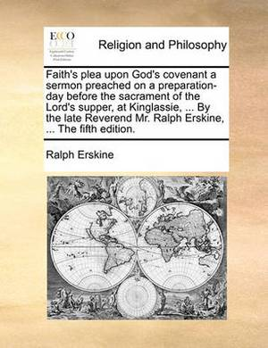 Faith's Plea Upon God's Covenant a Sermon Preached on a Preparation-Day Before the Sacrament of the Lord's Supper, at Kinglassie, ... by the Late Reverend Mr. Ralph Erskine, ... the Fifth Edition.
