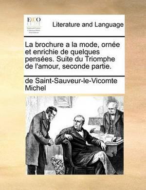 La Brochure a la Mode, Ornee Et Enrichie de Quelques Pensees. Suite Du Triomphe de L'Amour, Seconde Partie.