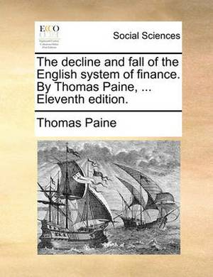The Decline and Fall of the English System of Finance. by Thomas Paine, ... Eleventh Edition.