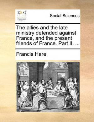 The Allies and the Late Ministry Defended Against France, and the Present Friends of France. Part II. ...